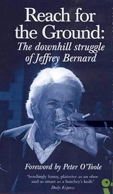Reach for the Ground: The Downhill Struggle of Jeffrey Bernard - Bernard, Jeffrey, and O'Toole, Peter (Foreword by)