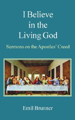 I Believe in the Living God: Sermons on the Apostles' Creed - Brunner, Emil, and Holden, John (Translated by)