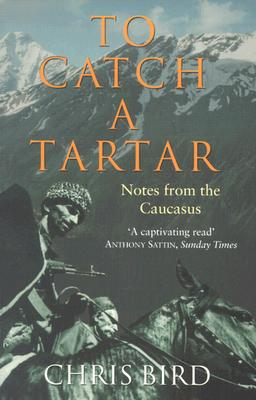 To Catch a Tartar: Notes from the Caucasus - Bird, Chris