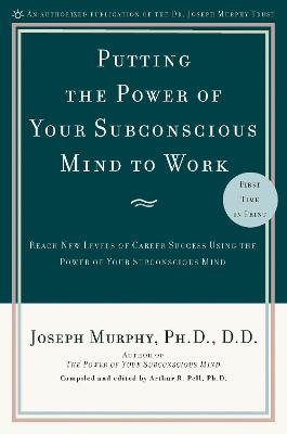 Putting the Power of Your Subconscious Mind to Work: Reach New Levels of Career Success Using the Power of Your Subconscious Mind - Murphy, Joseph, and Pell, Arthur R, Dr., PH.D. (Editor)