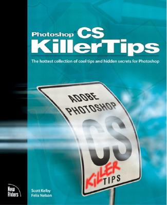 Adobe Photoshop CS Killer Tips: The Hottest Collection of Cool Tips and Hidden Secrets for Photoshop - Kelby, Scott, and Nelson, Felix