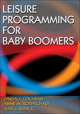 Leisure Programming for Baby Boomers - Cochran, Lynda J, and Rothschadl, Anne, and Rudick, Jodi