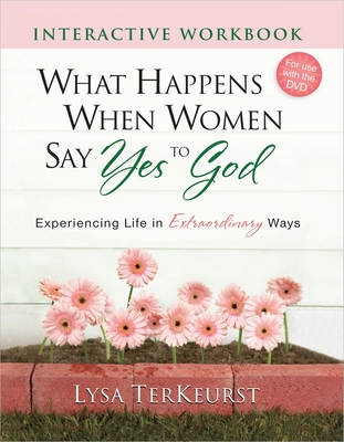 What Happens When Women Say Yes to God Interactive Workbook: Experiencing Life in Extraordinary Ways - TerKeurst, Lysa