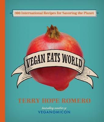 Vegan Eats World: 200 Delicious International Recipes for Savoring (and Saving) the Planet - Romero, Terry Hope