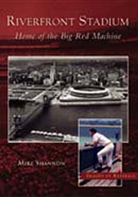Riverfront Stadium:: Home of the Big Red Machine - Shannon, Mike