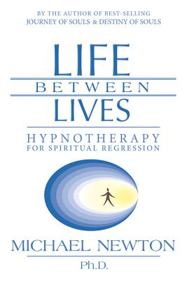 Life Between Lives: Hypnotherapy for Spiritual Regression - Newton, Michael Duff, Ph.D.