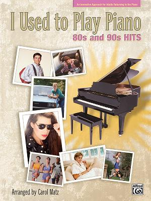 I Used to Play Piano: 80s and 90s Hits: An Innovative Approach for Adults Returning to the Piano - Matz, Carol