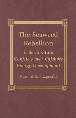 The Seaweed Rebellion: Federal-State Conflicts Over Offshore Energy Development - Fitzgerald, Edward A