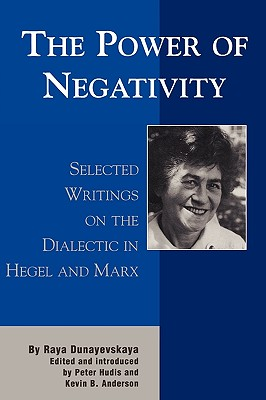 The Power of Negativity: Selected Writings on the Dialectic in Hegel and Marx - Dunayevskaya, Raya, and Hudis, Peter (Editor), and Anderson, Kevin (Editor)