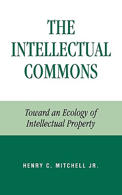 The Intellectual Commons: Toward an Ecology of Intellectual Property - Mitchell, Henry C
