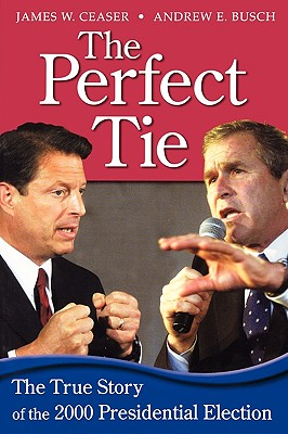The Perfect Tie: The True Story of the 2000 Presidential Elections - Ceaser, James W, Professor, and Busch, Andrew E