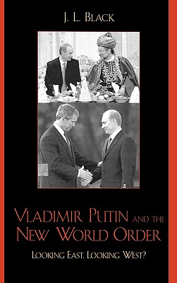 Vladimir Putin and the New World Order: Looking East, Looking West? - Black, J L, Professor