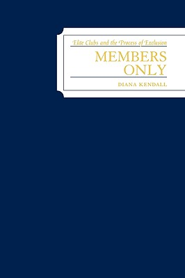 Members Only: Elite Clubs and the Process of Exclusion - Kendall, Diana Elizabeth