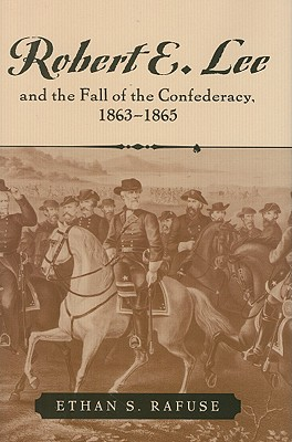 Robert E. Lee and the Fall of the Confederacy, 1863-1865 - Rafuse, Ethan Sepp, PH.D.