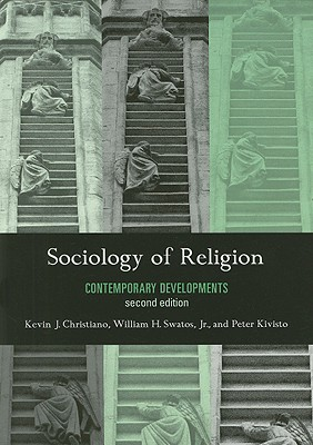 Sociology of Religion: Contemporary Developments - Christiano, Kevin J, and Swatos, William H, Dr., Jr., and Kivisto, Peter