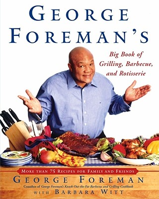 George Foreman's Big Book of Grilling Barbecue and Rotisserie: More Than 75 Recipes for Family and Friends - Foreman, George, and Witt, Barbara