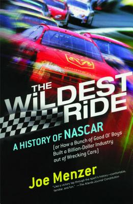 The Wildest Ride: A History of NASCAR Or, How a Bunch of Good Ol' Boys Built a Billion Dollar Industry Out of Wrecking Cars - Menzer, Joe