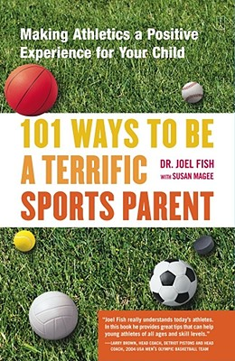 101 Ways to Be a Terrific Sports Parent: Making Athletics a Positive Experience for Your Child - Fish, Joel, and Magee, Susan