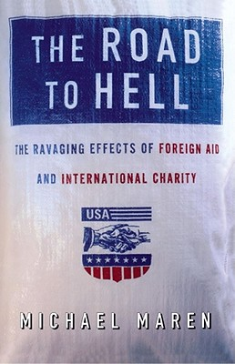 The Road to Hell: The Ravaging Effects of Foreign Aid and International Charity - Maren, Michael
