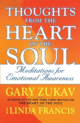 Thoughts from the Heart of the Soul: Meditations on Emotional Awareness - Zukav, Gary, and Francis, Linda