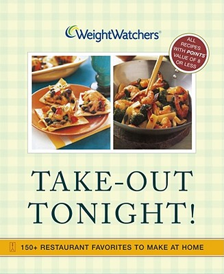 Weight Watchers Take-Out Tonight!: 150+ Restaurant Favorites to Make at Home--All Recipes with Points Value of 8 or Less - Weight Watchers