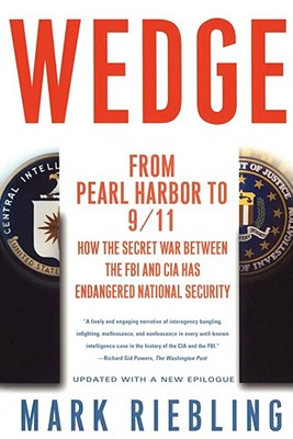 Wedge: From Pearl Harbor to 9/11: How the Secret War Between the FBI and CIA Has Endangered National Security - Riebling, Mark