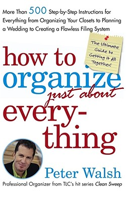 How to Organize (Just About) Everything: More Than 500 Step-By-Step Instructions for Everything from Organizing Your Closets to Planning a Wedding to Creating a Flawless Filing System - Walsh, Peter