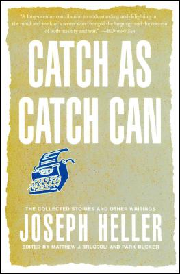 Catch as Catch Can: The Collected Stories and Other Writings - Heller, Joseph L, and Bucker, Park (Editor), and Bruccoli, Matthew J, Professor (Editor)
