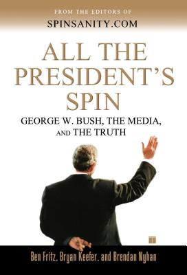 All the President's Spin: George W. Bush, the Media, and the Truth - Fritz, Ben, and Keefer, Bryan, and Nyhan, Brendan