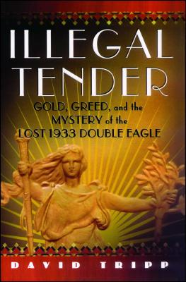 Illegal Tender: Gold, Greed, and the Mystery of the Lost 1933 Double Eagle - Tripp, David