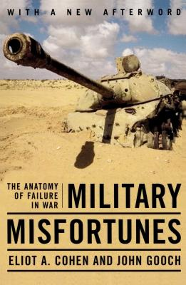 Military Misfortunes: The Anatomy of Failure in War - Cohen, Eliot A, and Gooch, John