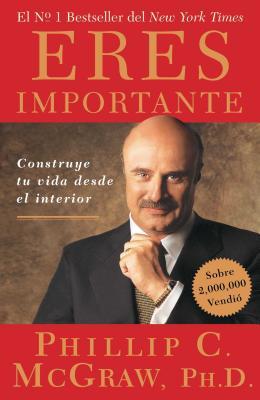 Eres Importante: Construye Tu Vida Desde El Interior - McGraw, Phillip C, Ph.D.
