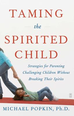 Taming the Spirited Child: Strategies for Parenting Challenging Children Without Breaking Their Spirits - Popkin, Michael, Ph.D.