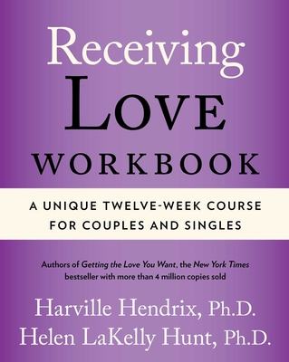 Receiving Love Workbook: A Unique Twelve-Week Course for Couples and Singles - Hendrix, Harville, PhD, PH D, and Hunt, Helen, PH D