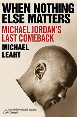 When Nothing Else Matters: Michael Jordan's Last Comeback - Leahy, Michael