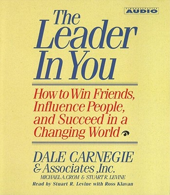 The Leader in You: How to Win Friends Influence People and Succeed in a Completely Changed World - Carnegie, Dale, and Levine, Stuart R, and Crom, Michael A (Read by)