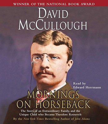 Mornings on Horseback: The Story of an Extraordinary Family, a Vanished Way of Life, and the Unique Child Who Became Theodore Roosevelt - McCullough, David G, and Herrmann, Edward (Read by)