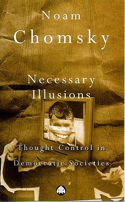 Necessary Illusions: Thought Control in Democratic Societies - Chomsky, Noam