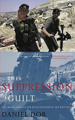 The Suppression of Guilt: The Israeli Media and the Reoccupation of the West Bank - Dor, Daniel