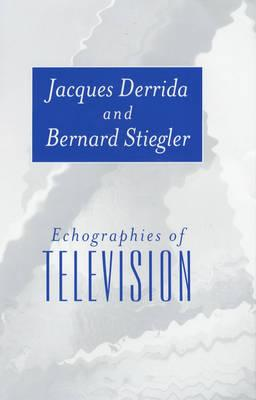 Echographies of Television - Derrida, Jacques, Professor, and Stiegler, Bernard, and Bajorek, Jennifer (Translated by)