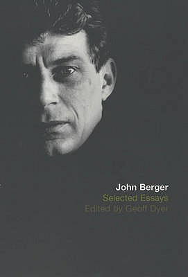 The Selected Essays of John Berger - Berger, John, and Dyer, Geoff (Editor)
