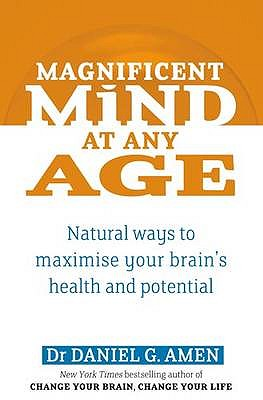 Magnificent Mind at Any Age: Natural Ways to Maximise Your Brain's Health and Potential - Amen, Daniel G.