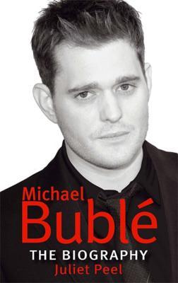 Michael Buble: The Biography - Peel, Juliet