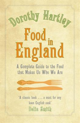 Food in England: A Complete Guide to the Food That Makes Us Who We are - Hartley, Dorothy
