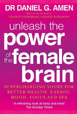 Unleash the Power of the Female Brain: Supercharging Yours for Better Health, Energy, Mood, Focus and Sex - Amen, Daniel G.