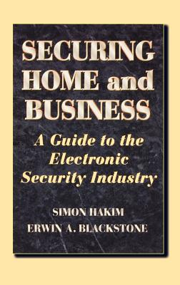Securing Home and Business: A Guide to the Electronic Security Industry - Hakim, Simon, and Blackstone, Erwin A