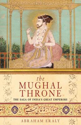 The Mughal Throne: The Saga of India's Great Emperors - Eraly, Abraham