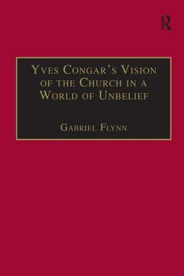 Yves Congar's Vision of the Church in a World of Unbelief - Flynn, Gabriel