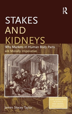Stakes and Kidneys: Why Markets in Human Body Parts Are Morally Imperative - Taylor, James Stacey