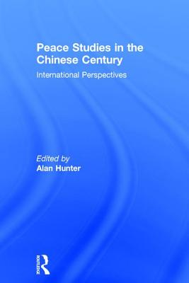Peace Studies in the Chinese Century: International Perspectives - Hunter, Alan